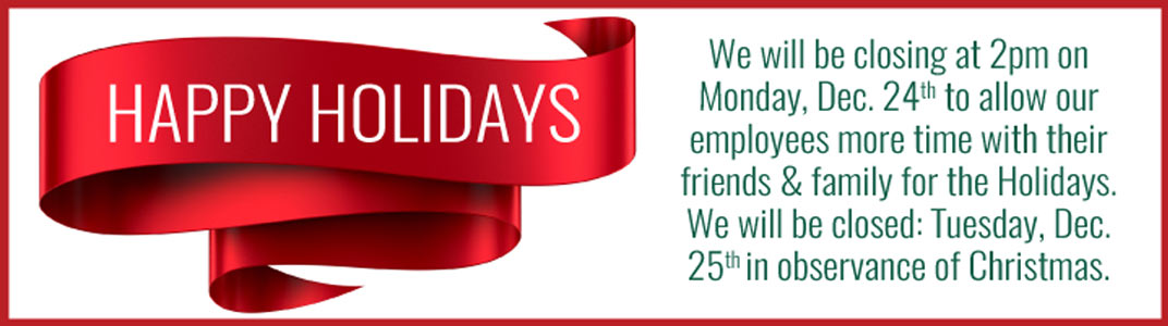 We will be closing at 2pm on Monday, Dec. 24th to allow our employees more time with their friends & family for the Holidays. We will be closed: Tuesday, Dec. 25th in observance of Christmas.