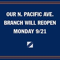 Our N. Pacific Avenue branch will reopen Monday September 21st