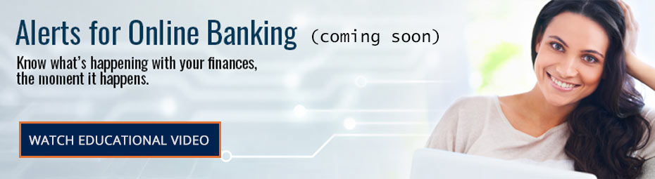 Alerts for Online Banking. Know what's happening with your finances, the moment it happens.