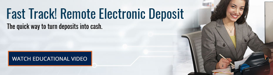 Fast Track! Remote Electronic Deposit. The quick way to turn deposits into cash. Watch Educational Video.